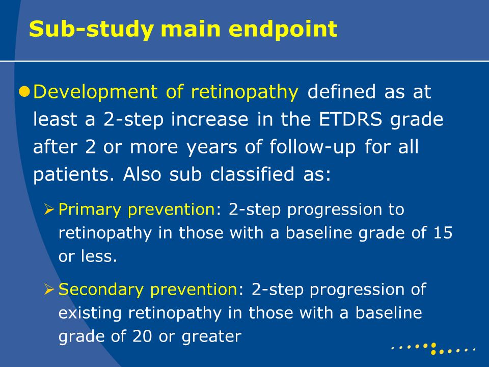 Sub-study main endpoint Development of retinopathy defined as at least a 2-step increase in the ETDRS grade after 2 or more years of follow-up for all