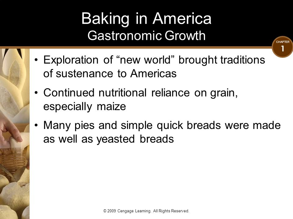 """CHAPTER 1 © 2009 Cengage Learning. All Rights Reserved. Baking in America Gastronomic Growth Exploration of """"new world"""" brought traditions of sustenan"""