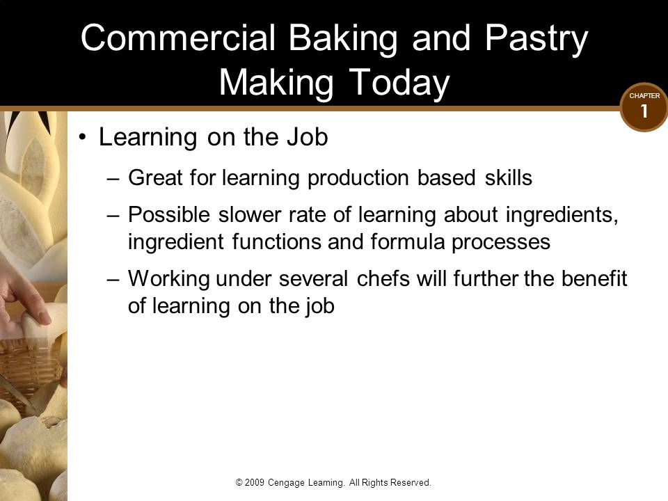 CHAPTER 1 © 2009 Cengage Learning. All Rights Reserved. Commercial Baking and Pastry Making Today Learning on the Job –Great for learning production b