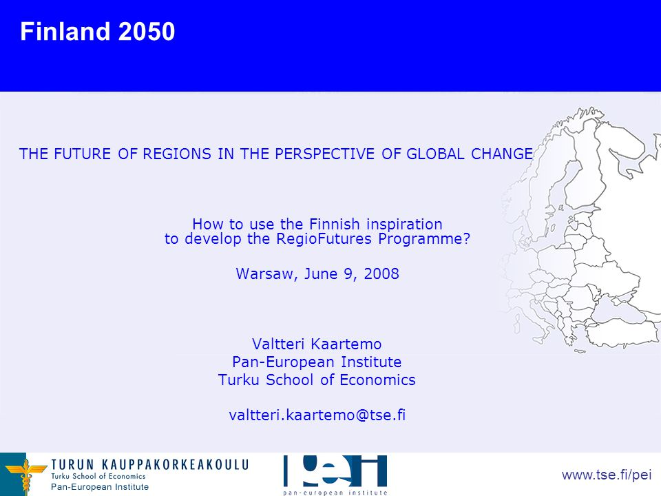 www.tse.fi/pei THE FUTURE OF REGIONS IN THE PERSPECTIVE OF GLOBAL CHANGE How to use the Finnish inspiration to develop the RegioFutures Programme.