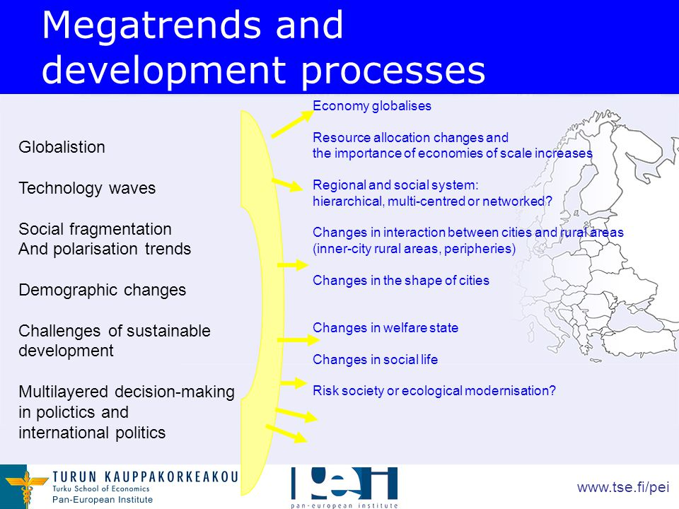 www.tse.fi/pei Globalistion Technology waves Social fragmentation And polarisation trends Demographic changes Challenges of sustainable development Multilayered decision-making in polictics and international politics Economy globalises Resource allocation changes and the importance of economies of scale increases Regional and social system: hierarchical, multi-centred or networked.