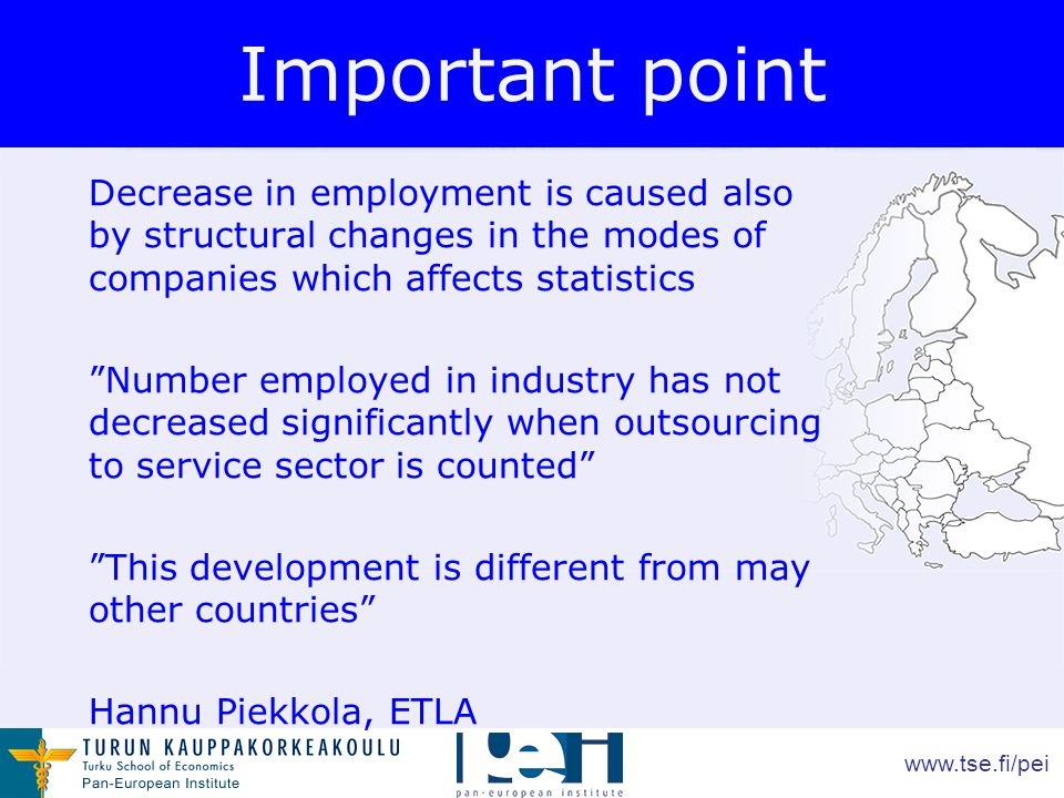 www.tse.fi/pei Important point Decrease in employment is caused also by structural changes in the modes of companies which affects statistics Number employed in industry has not decreased significantly when outsourcing to service sector is counted This development is different from may other countries Hannu Piekkola, ETLA