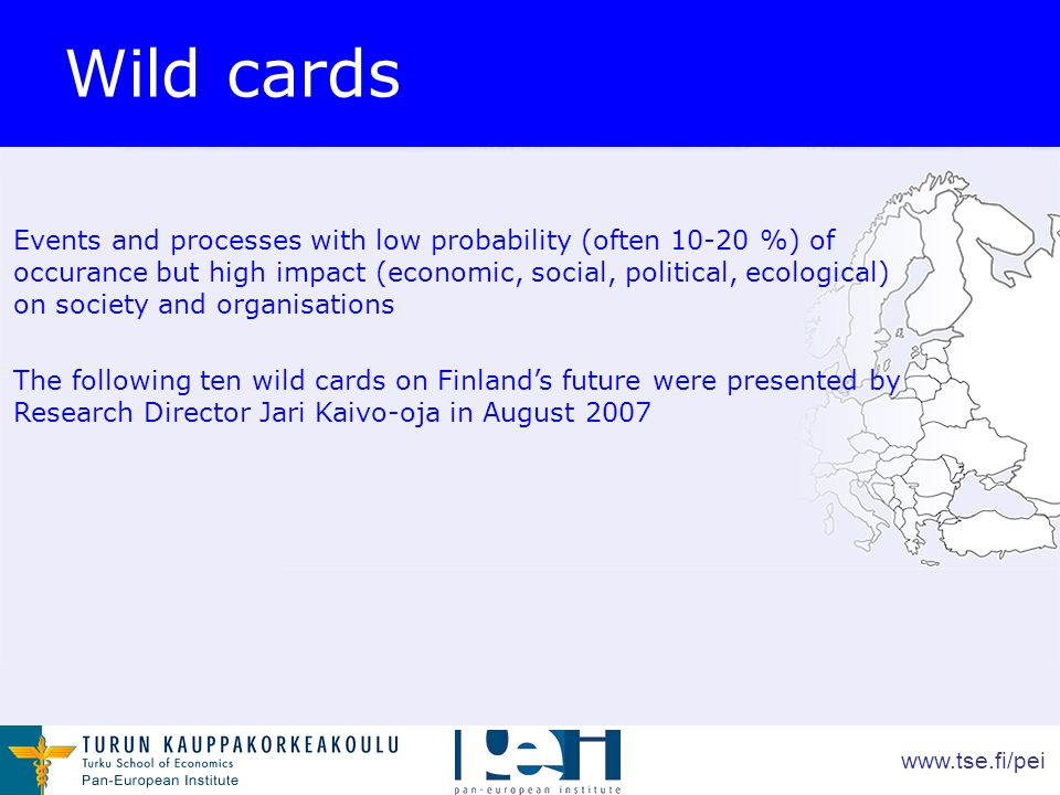www.tse.fi/pei Wild cards Events and processes with low probability (often 10-20 %) of occurance but high impact (economic, social, political, ecological) on society and organisations The following ten wild cards on Finland's future were presented by Research Director Jari Kaivo-oja in August 2007