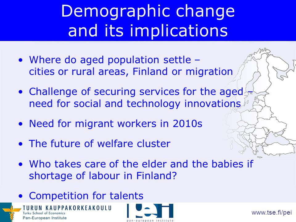 www.tse.fi/pei Demographic change and its implications Where do aged population settle – cities or rural areas, Finland or migration Challenge of securing services for the aged – need for social and technology innovations Need for migrant workers in 2010s The future of welfare cluster Who takes care of the elder and the babies if shortage of labour in Finland.