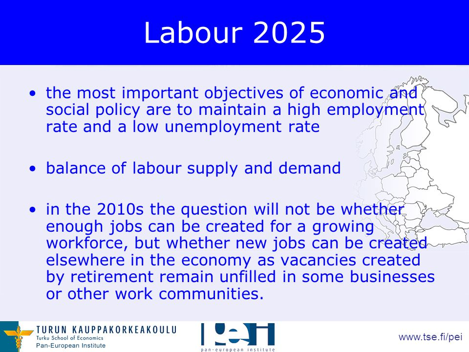www.tse.fi/pei Labour 2025 the most important objectives of economic and social policy are to maintain a high employment rate and a low unemployment rate balance of labour supply and demand in the 2010s the question will not be whether enough jobs can be created for a growing workforce, but whether new jobs can be created elsewhere in the economy as vacancies created by retirement remain unfilled in some businesses or other work communities.