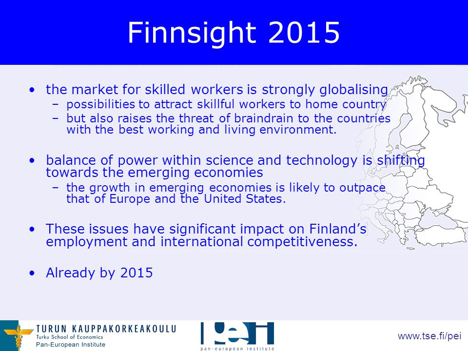www.tse.fi/pei Finnsight 2015 the market for skilled workers is strongly globalising –possibilities to attract skillful workers to home country –but also raises the threat of braindrain to the countries with the best working and living environment.