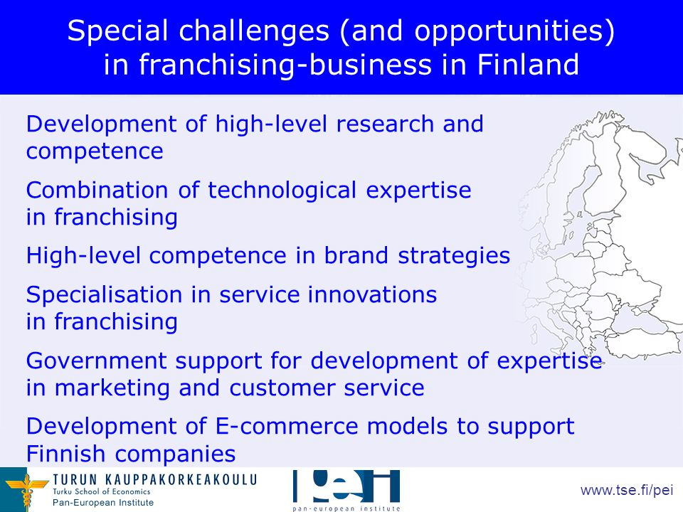 www.tse.fi/pei Special challenges (and opportunities) in franchising-business in Finland Development of high-level research and competence Combination of technological expertise in franchising High-level competence in brand strategies Specialisation in service innovations in franchising Government support for development of expertise in marketing and customer service Development of E-commerce models to support Finnish companies