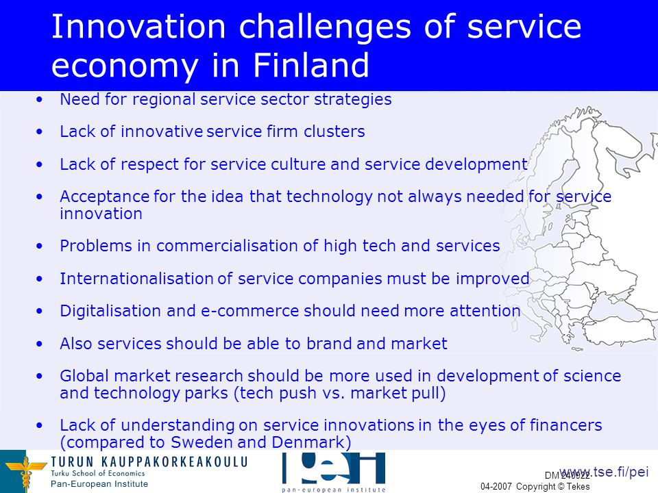 www.tse.fi/pei DM 240922 04-2007 Copyright © Tekes Innovation challenges of service economy in Finland Need for regional service sector strategies Lack of innovative service firm clusters Lack of respect for service culture and service development Acceptance for the idea that technology not always needed for service innovation Problems in commercialisation of high tech and services Internationalisation of service companies must be improved Digitalisation and e-commerce should need more attention Also services should be able to brand and market Global market research should be more used in development of science and technology parks (tech push vs.