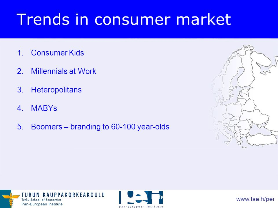www.tse.fi/pei 1.Consumer Kids 2.Millennials at Work 3.Heteropolitans 4.MABYs 5.Boomers – branding to 60-100 year-olds Lähde: Anterior Insight 2007 Trends in consumer market