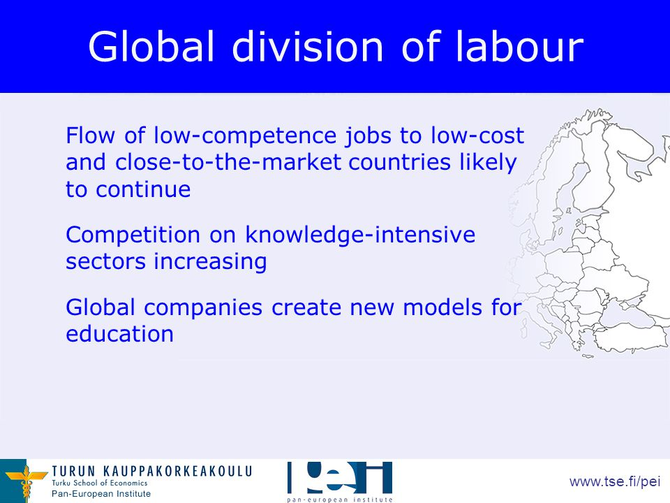 www.tse.fi/pei Global division of labour Flow of low-competence jobs to low-cost and close-to-the-market countries likely to continue Competition on knowledge-intensive sectors increasing Global companies create new models for education