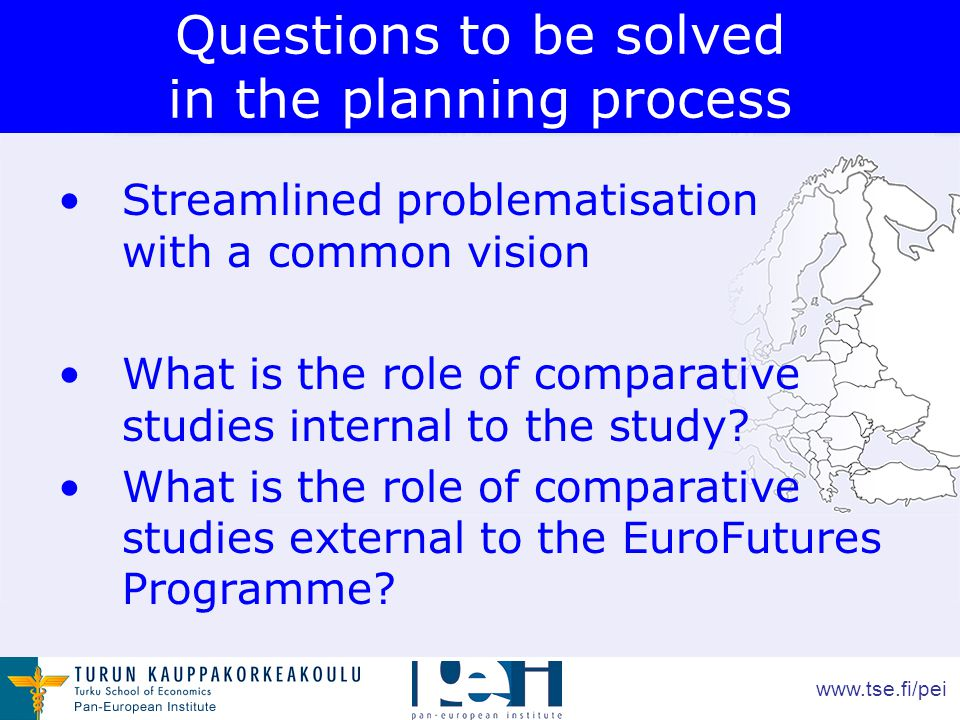 www.tse.fi/pei Questions to be solved in the planning process Streamlined problematisation with a common vision What is the role of comparative studies internal to the study.