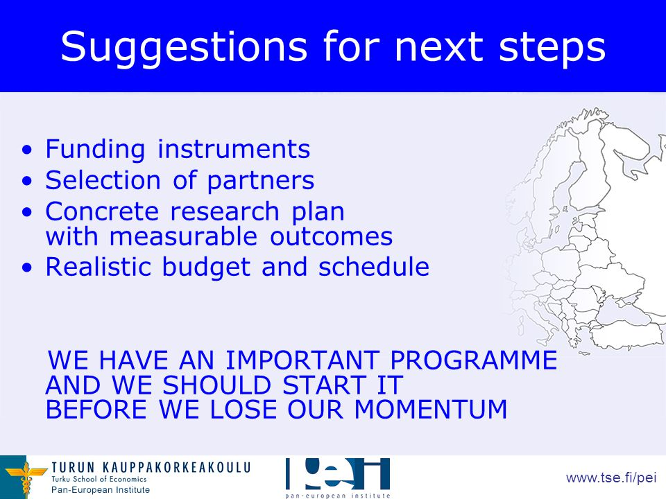 www.tse.fi/pei Suggestions for next steps Funding instruments Selection of partners Concrete research plan with measurable outcomes Realistic budget and schedule WE HAVE AN IMPORTANT PROGRAMME AND WE SHOULD START IT BEFORE WE LOSE OUR MOMENTUM