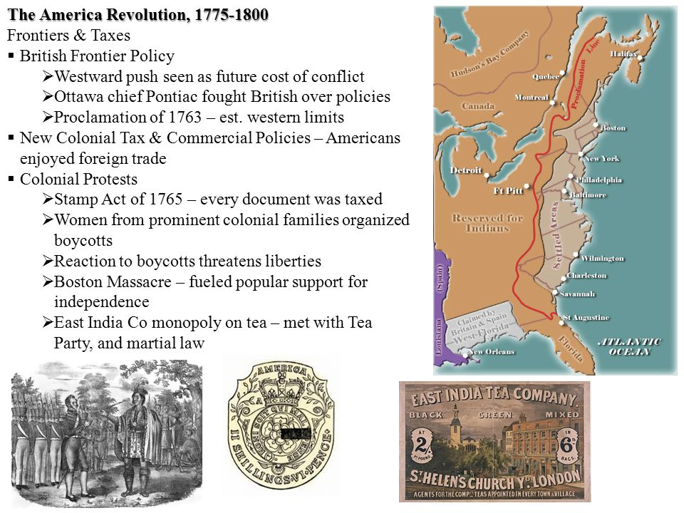 The America Revolution, 1775-1800 Frontiers & Taxes  British Frontier Policy  Westward push seen as future cost of conflict  Ottawa chief Pontiac fought British over policies  Proclamation of 1763 – est.