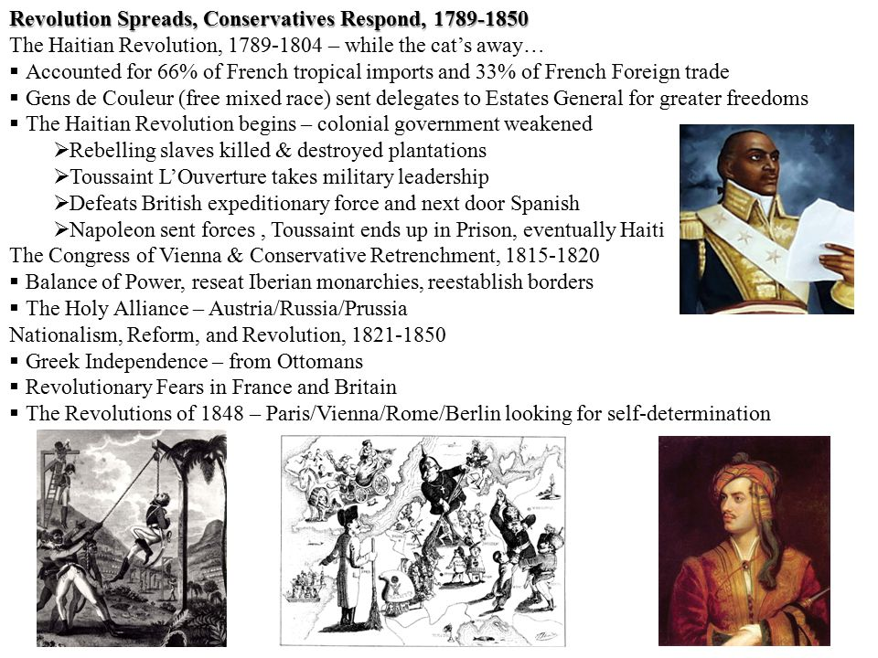 Revolution Spreads, Conservatives Respond, 1789-1850 The Haitian Revolution, 1789-1804 – while the cat's away…  Accounted for 66% of French tropical imports and 33% of French Foreign trade  Gens de Couleur (free mixed race) sent delegates to Estates General for greater freedoms  The Haitian Revolution begins – colonial government weakened  Rebelling slaves killed & destroyed plantations  Toussaint L'Ouverture takes military leadership  Defeats British expeditionary force and next door Spanish  Napoleon sent forces, Toussaint ends up in Prison, eventually Haiti The Congress of Vienna & Conservative Retrenchment, 1815-1820  Balance of Power, reseat Iberian monarchies, reestablish borders  The Holy Alliance – Austria/Russia/Prussia Nationalism, Reform, and Revolution, 1821-1850  Greek Independence – from Ottomans  Revolutionary Fears in France and Britain  The Revolutions of 1848 – Paris/Vienna/Rome/Berlin looking for self-determination