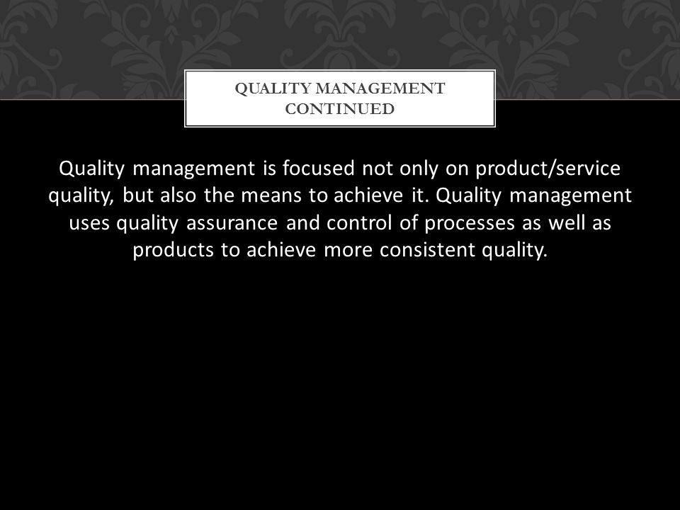 Quality management is focused not only on product/service quality, but also the means to achieve it. Quality management uses quality assurance and con