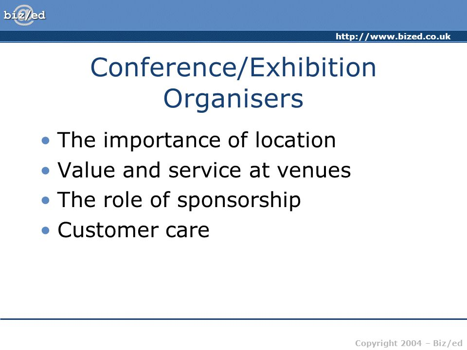 http://www.bized.co.uk Copyright 2004 – Biz/ed Conference/Exhibition Organisers The importance of location Value and service at venues The role of spo