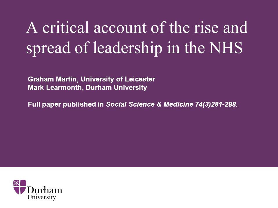 A critical account of the rise and spread of leadership in the NHS Graham Martin, University of Leicester Mark Learmonth, Durham University Full paper published in Social Science & Medicine 74(3)281-288.