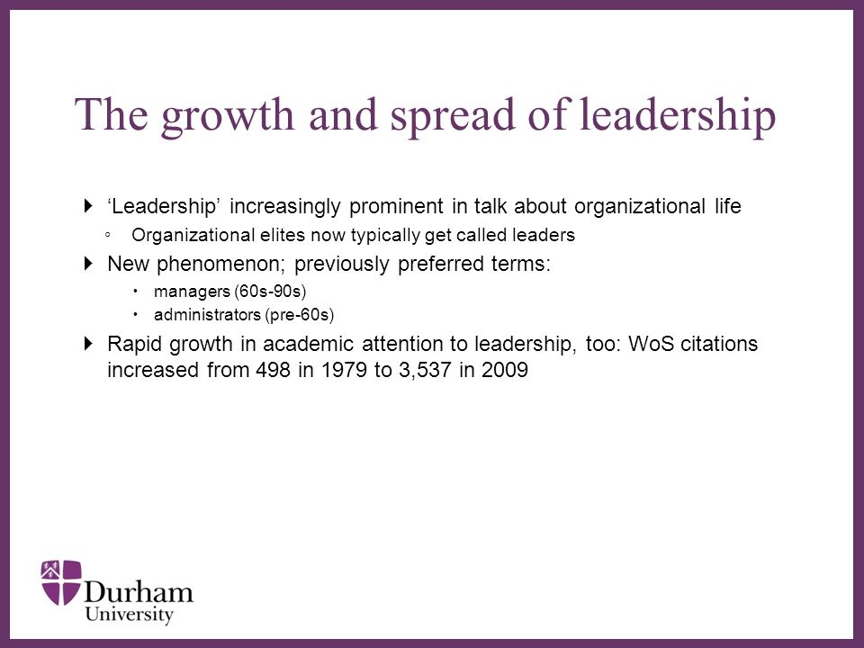 ∂  'Leadership' increasingly prominent in talk about organizational life ◦ Organizational elites now typically get called leaders  New phenomenon; previously preferred terms:  managers (60s-90s)  administrators (pre-60s)  Rapid growth in academic attention to leadership, too: WoS citations increased from 498 in 1979 to 3,537 in 2009 The growth and spread of leadership