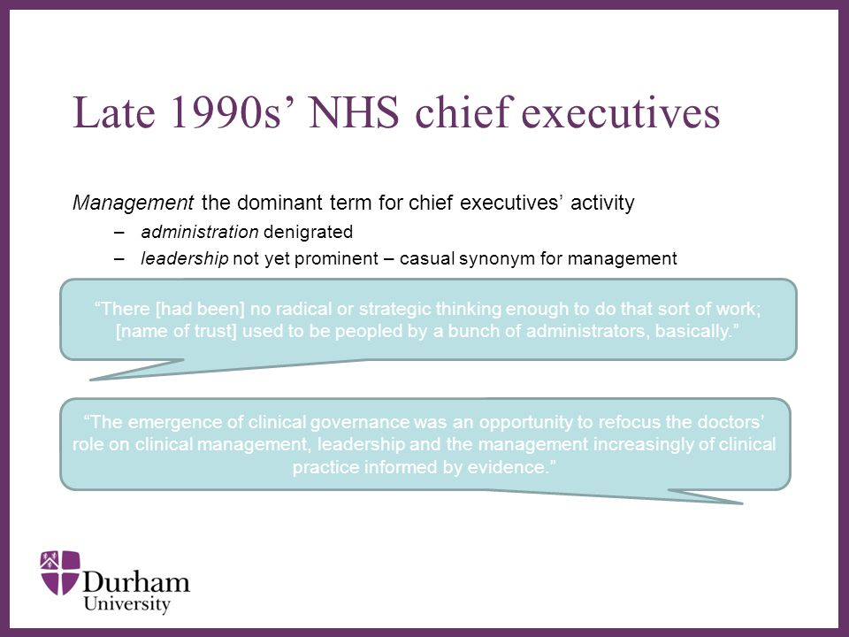∂ Management the dominant term for chief executives' activity –administration denigrated –leadership not yet prominent – casual synonym for management Late 1990s' NHS chief executives There [had been] no radical or strategic thinking enough to do that sort of work; [name of trust] used to be peopled by a bunch of administrators, basically. The emergence of clinical governance was an opportunity to refocus the doctors' role on clinical management, leadership and the management increasingly of clinical practice informed by evidence.
