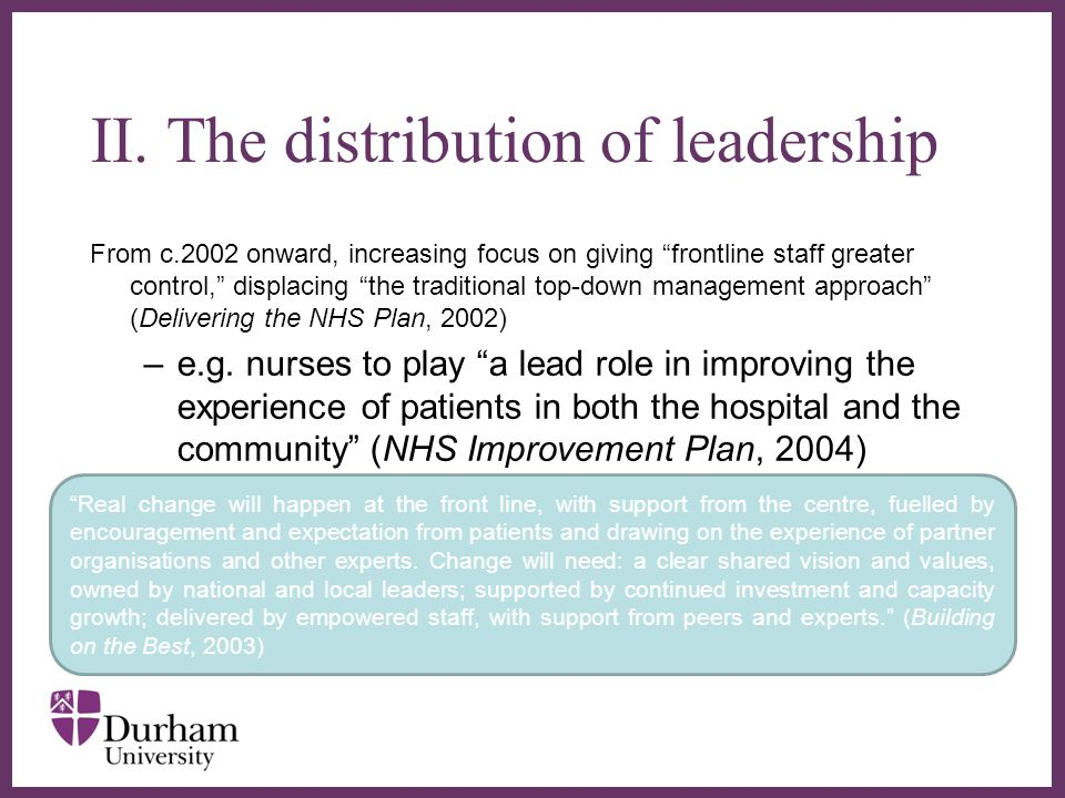 ∂ From c.2002 onward, increasing focus on giving frontline staff greater control, displacing the traditional top-down management approach (Delivering the NHS Plan, 2002) –e.g.