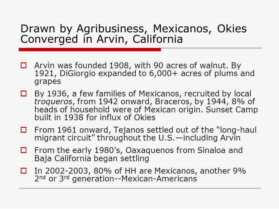 Drawn by Agribusiness, Mexicanos, Okies Converged in Arvin, California  Arvin was founded 1908, with 90 acres of walnut.