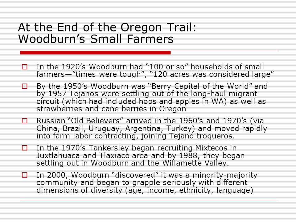 At the End of the Oregon Trail: Woodburn's Small Farmers  In the 1920's Woodburn had 100 or so households of small farmers— times were tough , 120 acres was considered large  By the 1950's Woodburn was Berry Capital of the World and by 1957 Tejanos were settling out of the long-haul migrant circuit (which had included hops and apples in WA) as well as strawberries and cane berries in Oregon  Russian Old Believers arrived in the 1960's and 1970's (via China, Brazil, Uruguay, Argentina, Turkey) and moved rapidly into farm labor contracting, joining Tejano troqueros.