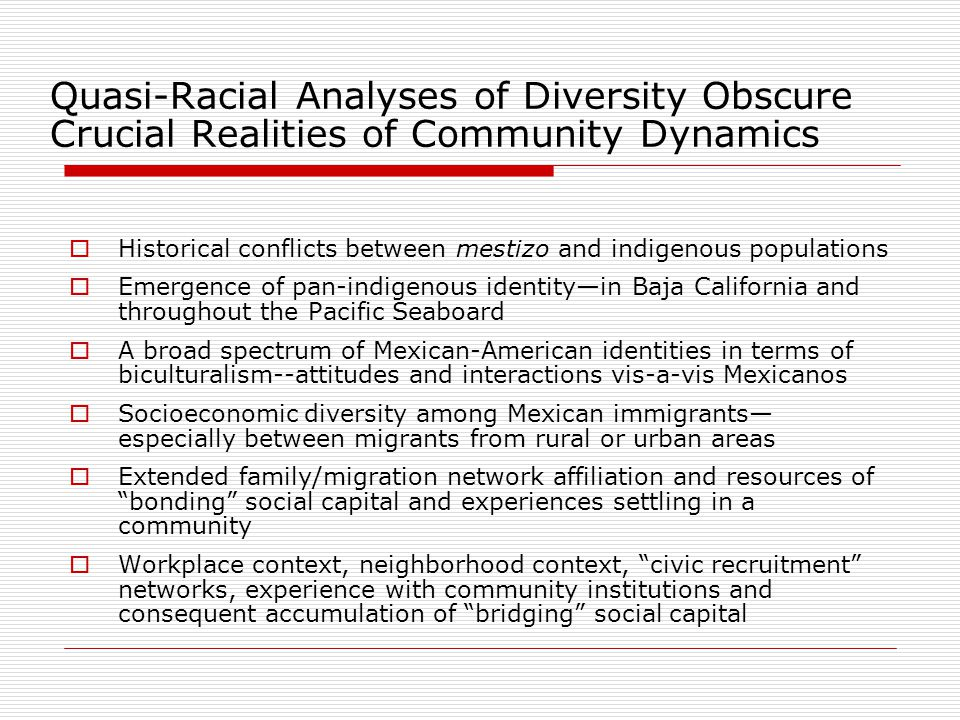 Quasi-Racial Analyses of Diversity Obscure Crucial Realities of Community Dynamics  Historical conflicts between mestizo and indigenous populations  Emergence of pan-indigenous identity—in Baja California and throughout the Pacific Seaboard  A broad spectrum of Mexican-American identities in terms of biculturalism--attitudes and interactions vis-a-vis Mexicanos  Socioeconomic diversity among Mexican immigrants— especially between migrants from rural or urban areas  Extended family/migration network affiliation and resources of bonding social capital and experiences settling in a community  Workplace context, neighborhood context, civic recruitment networks, experience with community institutions and consequent accumulation of bridging social capital