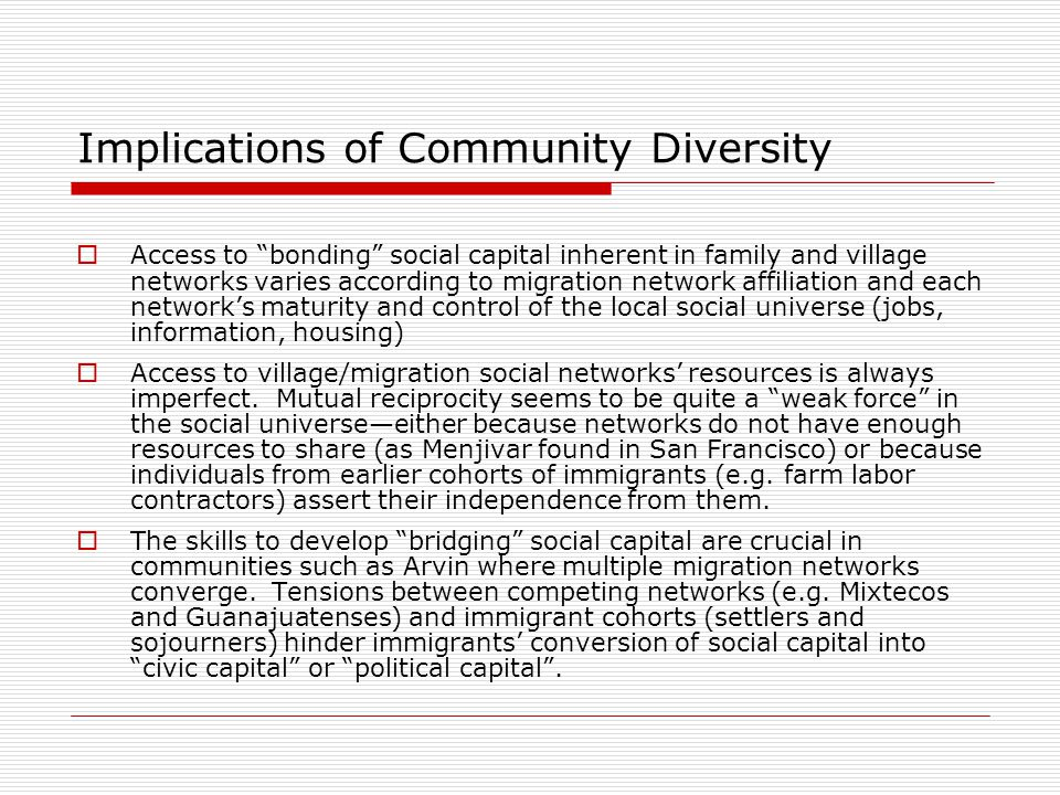 Implications of Community Diversity  Access to bonding social capital inherent in family and village networks varies according to migration network affiliation and each network's maturity and control of the local social universe (jobs, information, housing)  Access to village/migration social networks' resources is always imperfect.