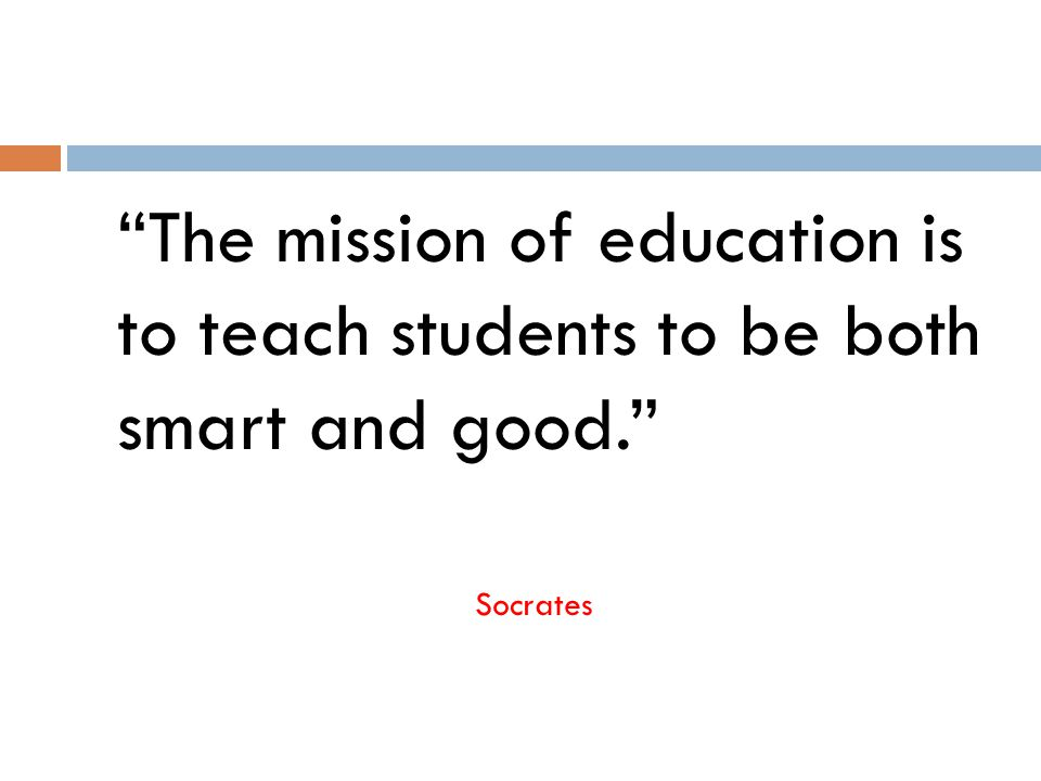 The mission of education is to teach students to be both smart and good. Socrates