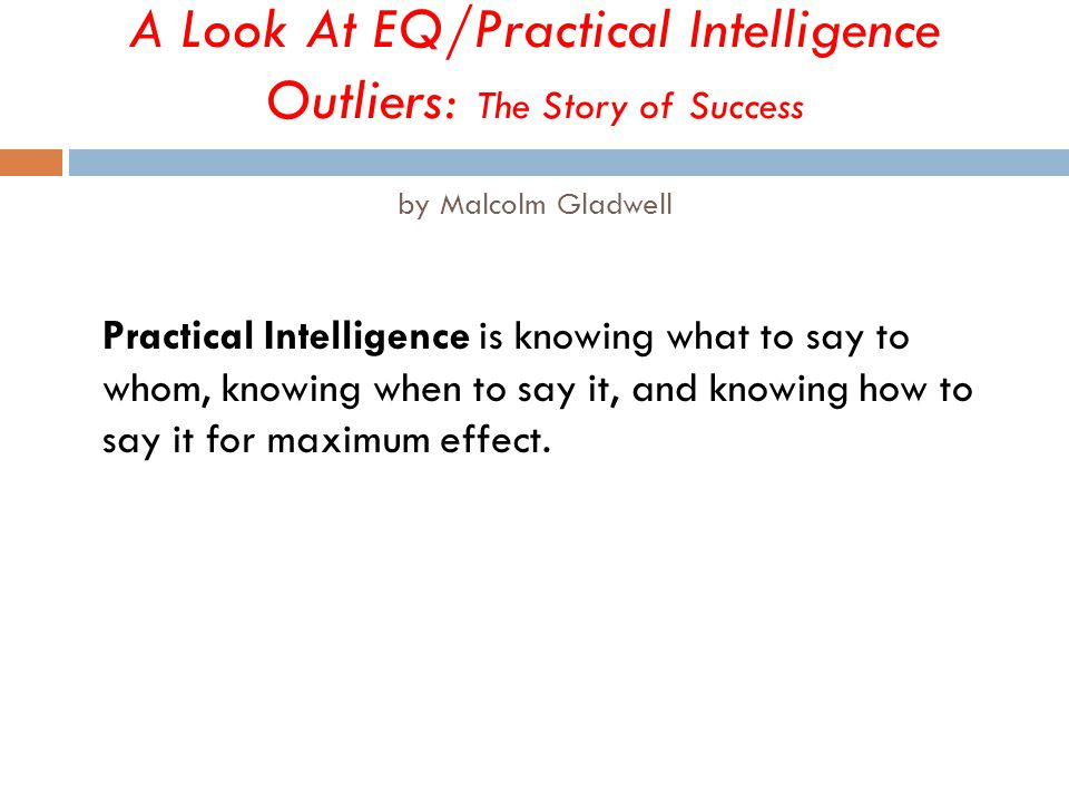 A Look At EQ/Practical Intelligence Outliers: The Story of Success by Malcolm Gladwell Practical Intelligence is knowing what to say to whom, knowing when to say it, and knowing how to say it for maximum effect.