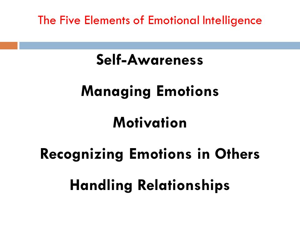 The Five Elements of Emotional Intelligence Goleman, D. (2005). Emotional Intelligence: Why it can matter more than IQ. Bantam Books, NY. Self-Awarene