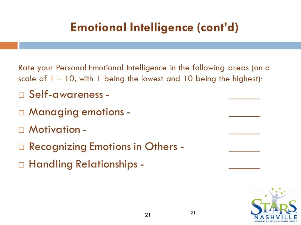 Rate your Personal Emotional Intelligence in the following areas (on a scale of 1 – 10, with 1 being the lowest and 10 being the highest):  Self-awareness - _____  Managing emotions - _____  Motivation -_____  Recognizing Emotions in Others - _____  Handling Relationships - _____ 21 Emotional Intelligence (cont'd)
