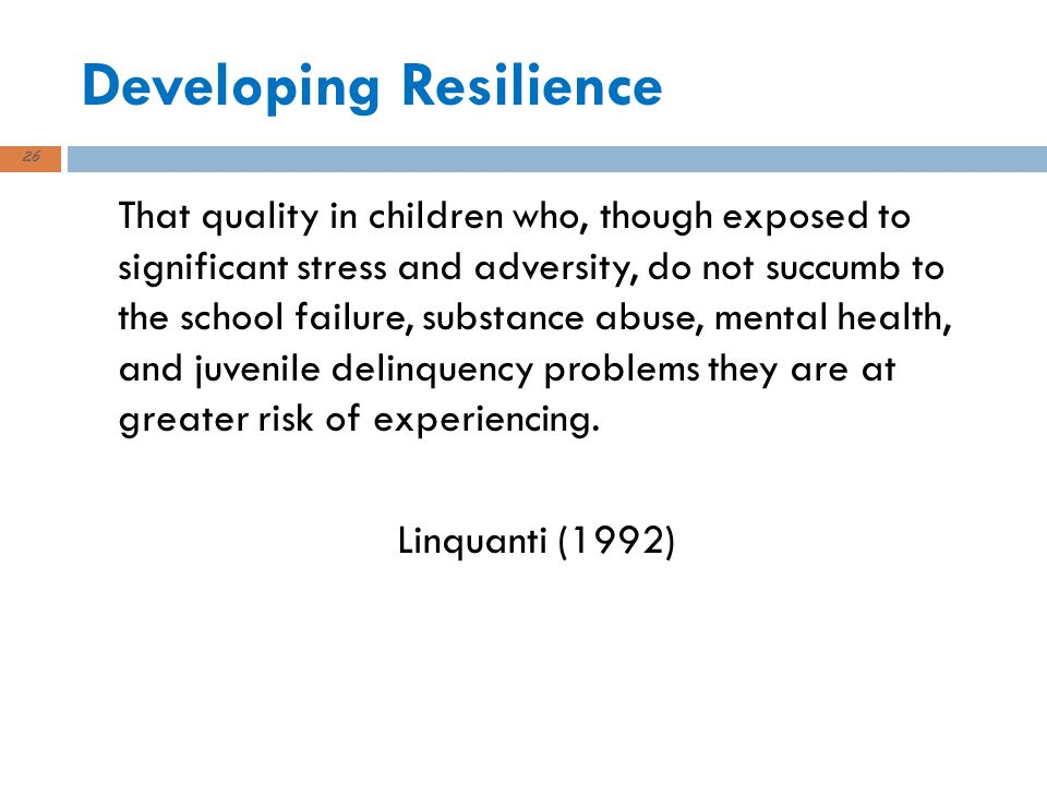 Developing Resilience That quality in children who, though exposed to significant stress and adversity, do not succumb to the school failure, substance abuse, mental health, and juvenile delinquency problems they are at greater risk of experiencing.