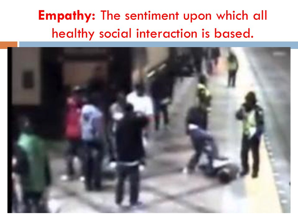 Empathy: The sentiment upon which all healthy social interaction is based.