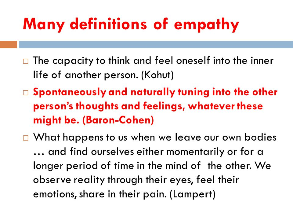 Many definitions of empathy  The capacity to think and feel oneself into the inner life of another person.
