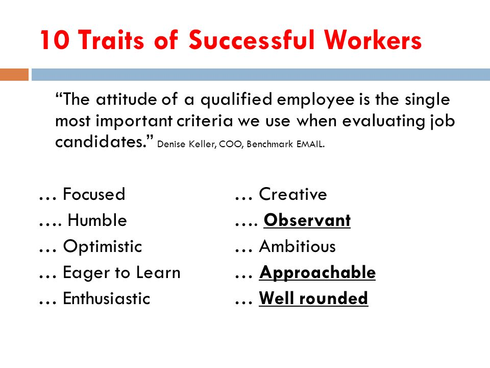 10 Traits of Successful Workers The attitude of a qualified employee is the single most important criteria we use when evaluating job candidates. Denise Keller, COO, Benchmark EMAIL.