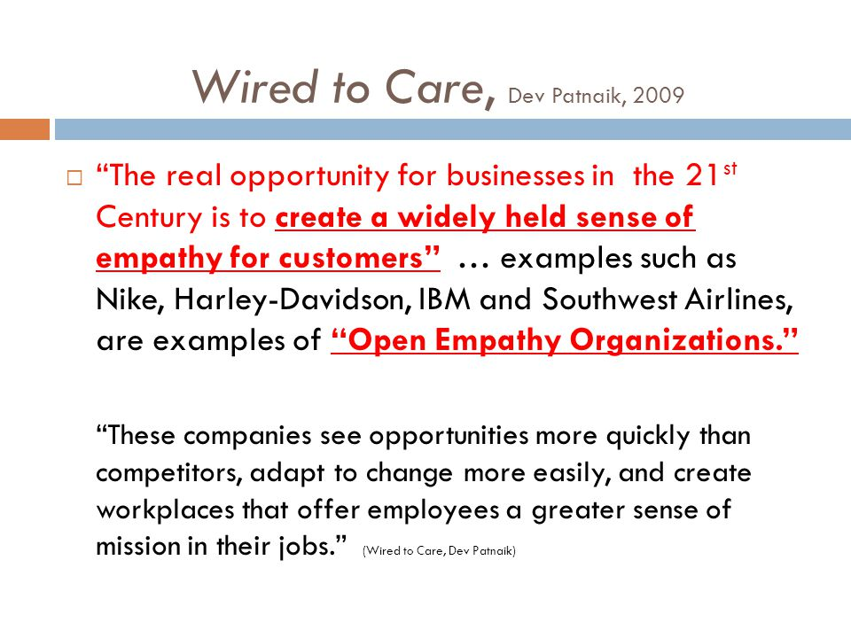 Wired to Care, Dev Patnaik, 2009  The real opportunity for businesses in the 21 st Century is to create a widely held sense of empathy for customers … examples such as Nike, Harley-Davidson, IBM and Southwest Airlines, are examples of Open Empathy Organizations. These companies see opportunities more quickly than competitors, adapt to change more easily, and create workplaces that offer employees a greater sense of mission in their jobs. (Wired to Care, Dev Patnaik)