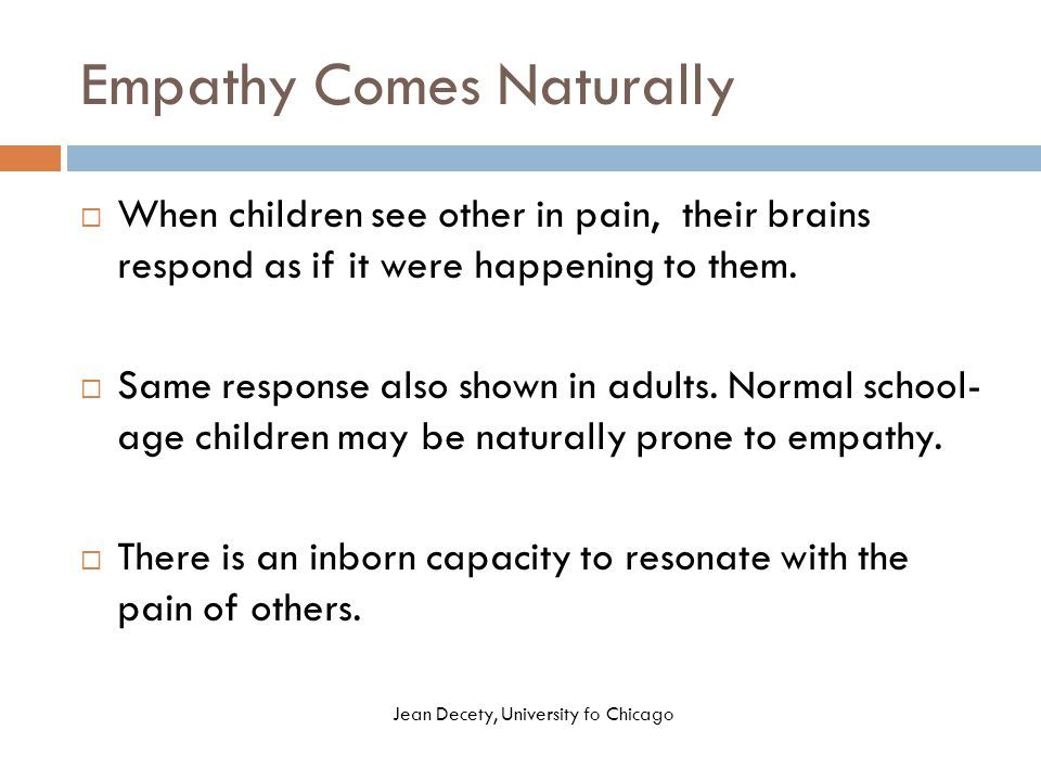 Empathy Comes Naturally  When children see other in pain, their brains respond as if it were happening to them.