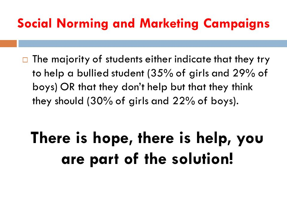 Social Norming and Marketing Campaigns  The majority of students either indicate that they try to help a bullied student (35% of girls and 29% of boys) OR that they don't help but that they think they should (30% of girls and 22% of boys).