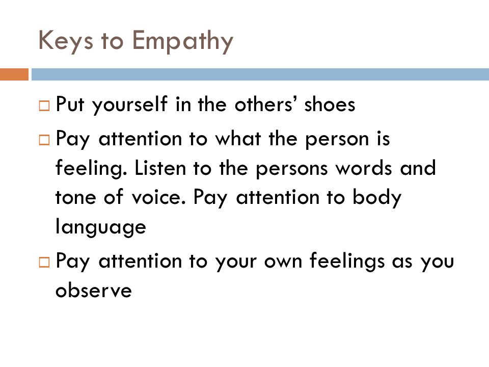Keys to Empathy  Put yourself in the others' shoes  Pay attention to what the person is feeling. Listen to the persons words and tone of voice. Pay