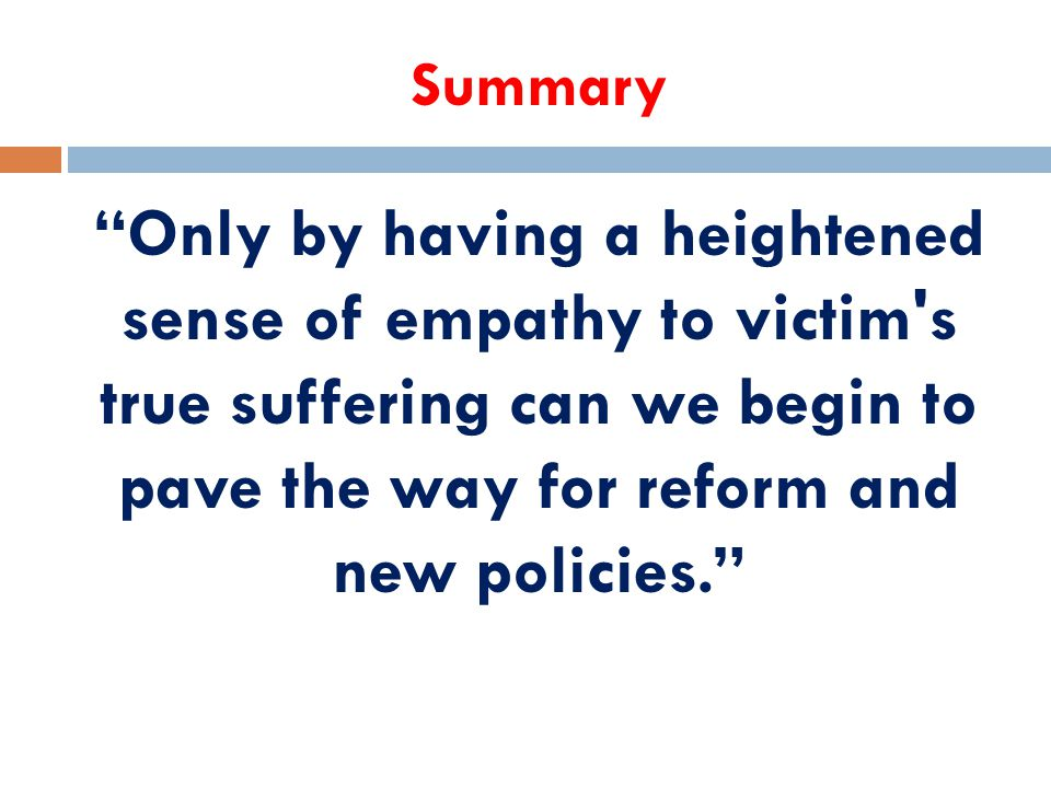 Summary Only by having a heightened sense of empathy to victim s true suffering can we begin to pave the way for reform and new policies.