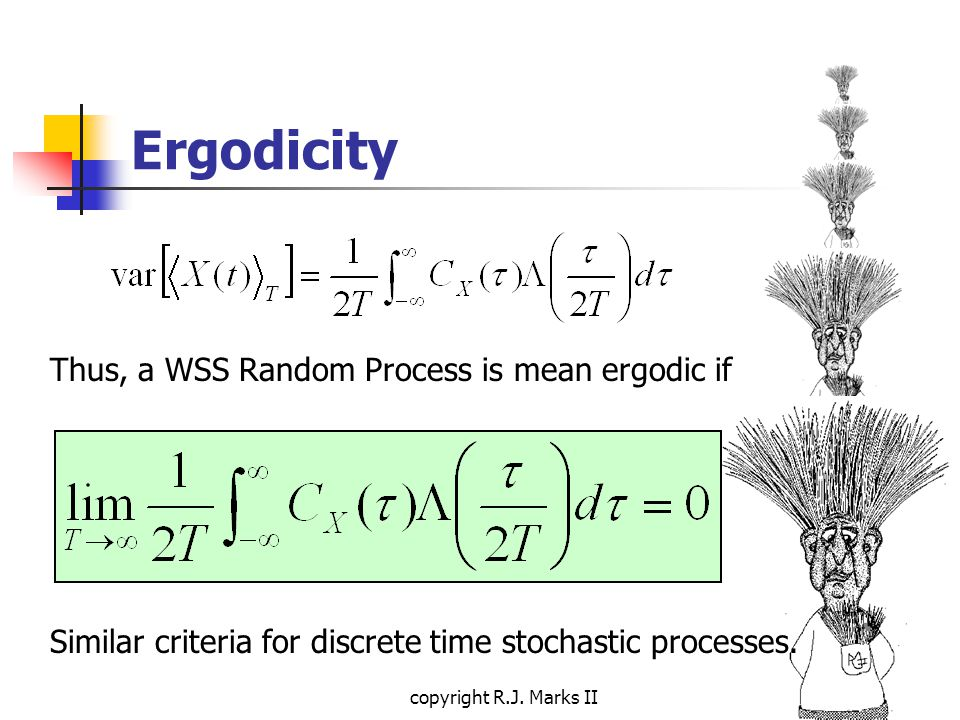 copyright R.J. Marks II Ergodicity Thus, a WSS Random Process is mean ergodic if Similar criteria for discrete time stochastic processes.