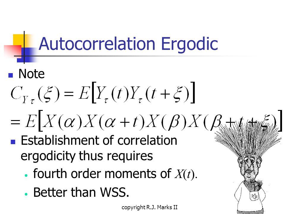 copyright R.J. Marks II Autocorrelation Ergodic Note Establishment of correlation ergodicity thus requires fourth order moments of X(t). Better than W