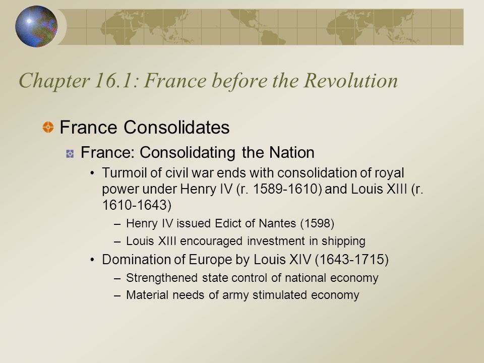 Chapter 16.1: France before the Revolution France Consolidates France: Consolidating the Nation Turmoil of civil war ends with consolidation of royal power under Henry IV (r.