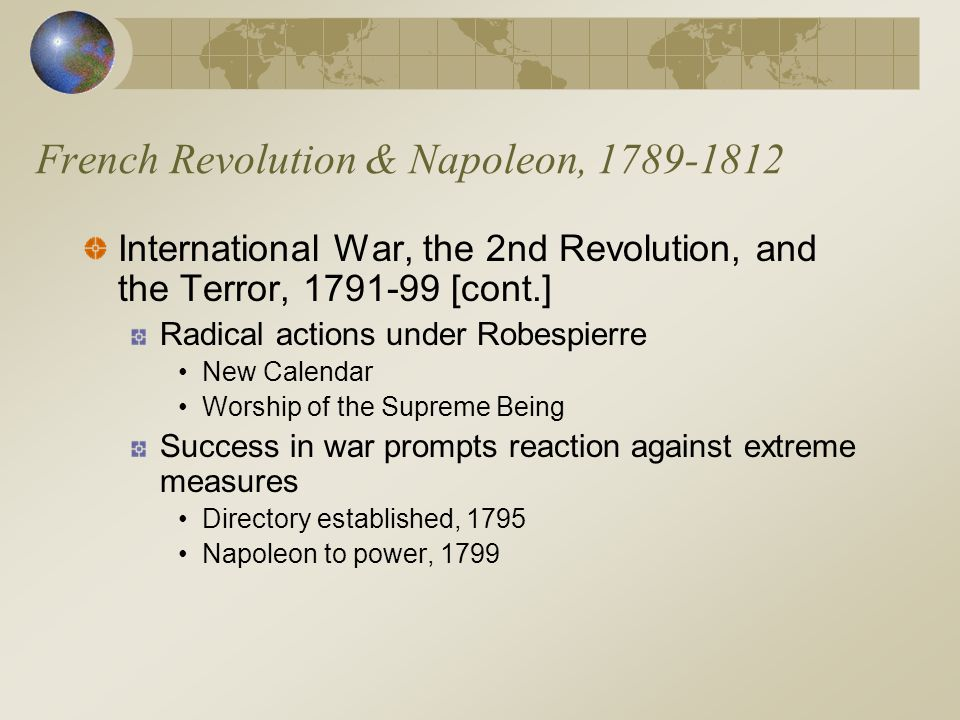 French Revolution & Napoleon, 1789-1812 International War, the 2nd Revolution, and the Terror, 1791-99 [cont.] Radical actions under Robespierre New Calendar Worship of the Supreme Being Success in war prompts reaction against extreme measures Directory established, 1795 Napoleon to power, 1799