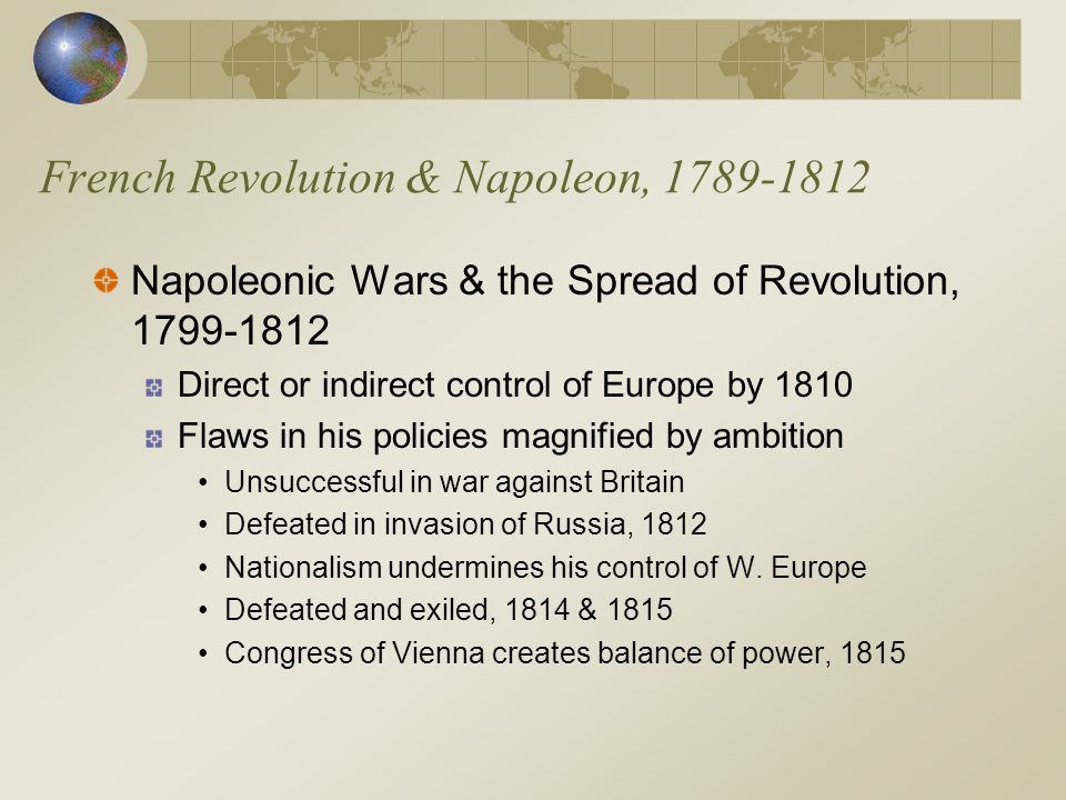 French Revolution & Napoleon, 1789-1812 Napoleonic Wars & the Spread of Revolution, 1799-1812 Direct or indirect control of Europe by 1810 Flaws in his policies magnified by ambition Unsuccessful in war against Britain Defeated in invasion of Russia, 1812 Nationalism undermines his control of W.