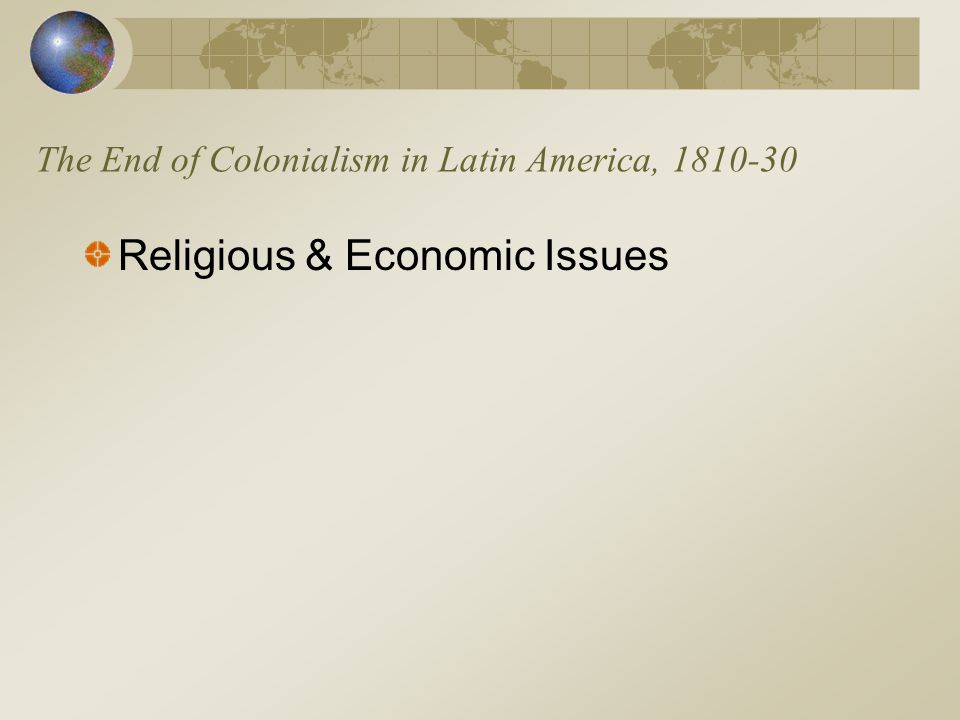 The End of Colonialism in Latin America, 1810-30 Religious & Economic Issues