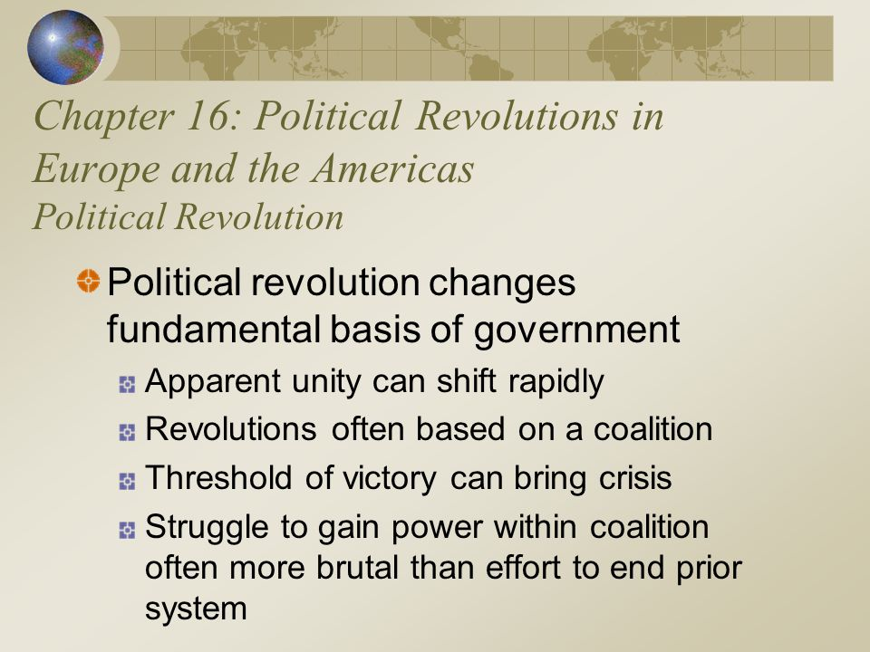 Chapter 16: Political Revolutions in Europe and the Americas Political Revolution Political revolution changes fundamental basis of government Apparent unity can shift rapidly Revolutions often based on a coalition Threshold of victory can bring crisis Struggle to gain power within coalition often more brutal than effort to end prior system