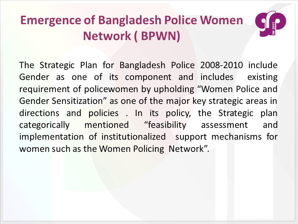 Emergence of Bangladesh Police Women Network ( BPWN) The Strategic Plan for Bangladesh Police 2008-2010 include Gender as one of its component and includes existing requirement of policewomen by upholding Women Police and Gender Sensitization as one of the major key strategic areas in directions and policies.