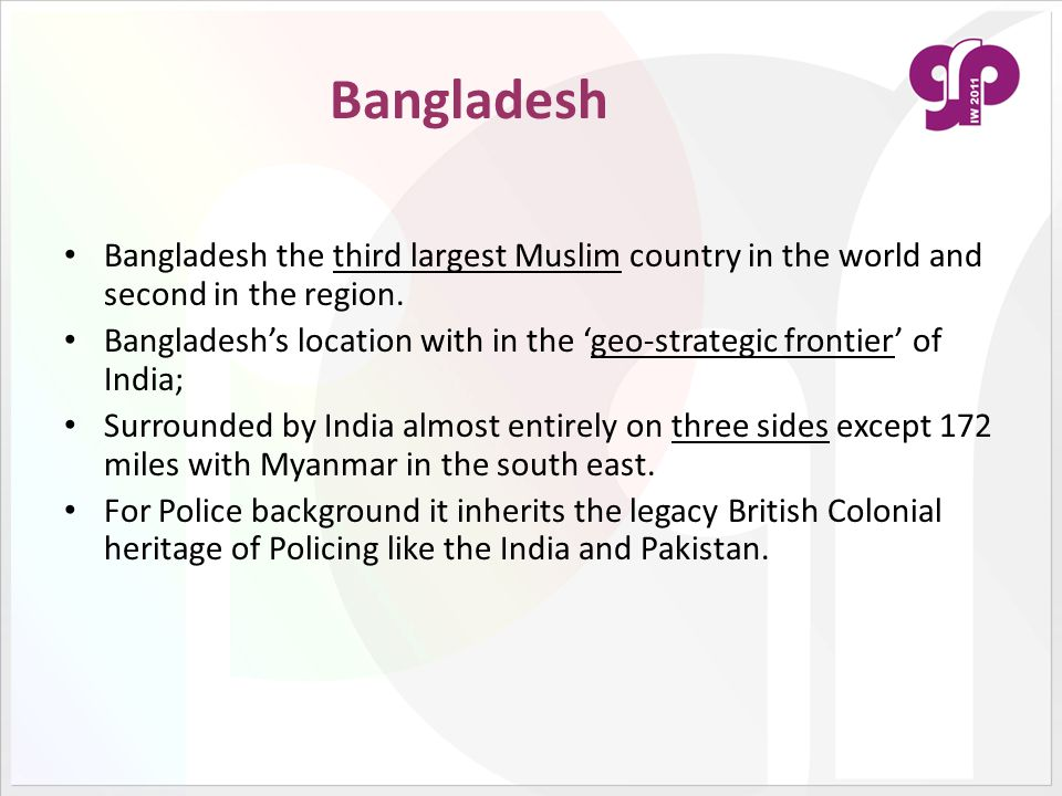 Bangladesh Bangladesh the third largest Muslim country in the world and second in the region. Bangladesh's location with in the 'geo-strategic frontie